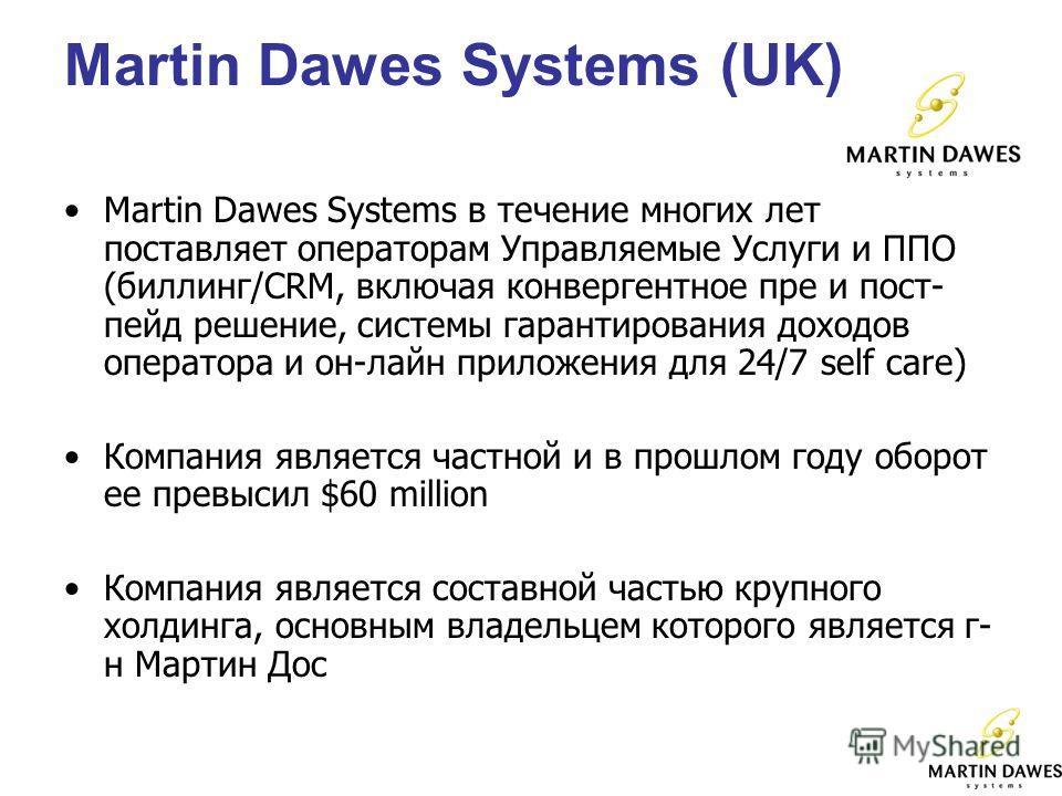 Martin Dawes Systems (UK) Martin Dawes Systems в течение многих лет поставляет операторам Управляемые Услуги и ППО (биллинг/CRM, включая конвергентное пре и пост- пейд решение, системы гарантирования доходов оператора и он-лайн приложения для 24/7 se