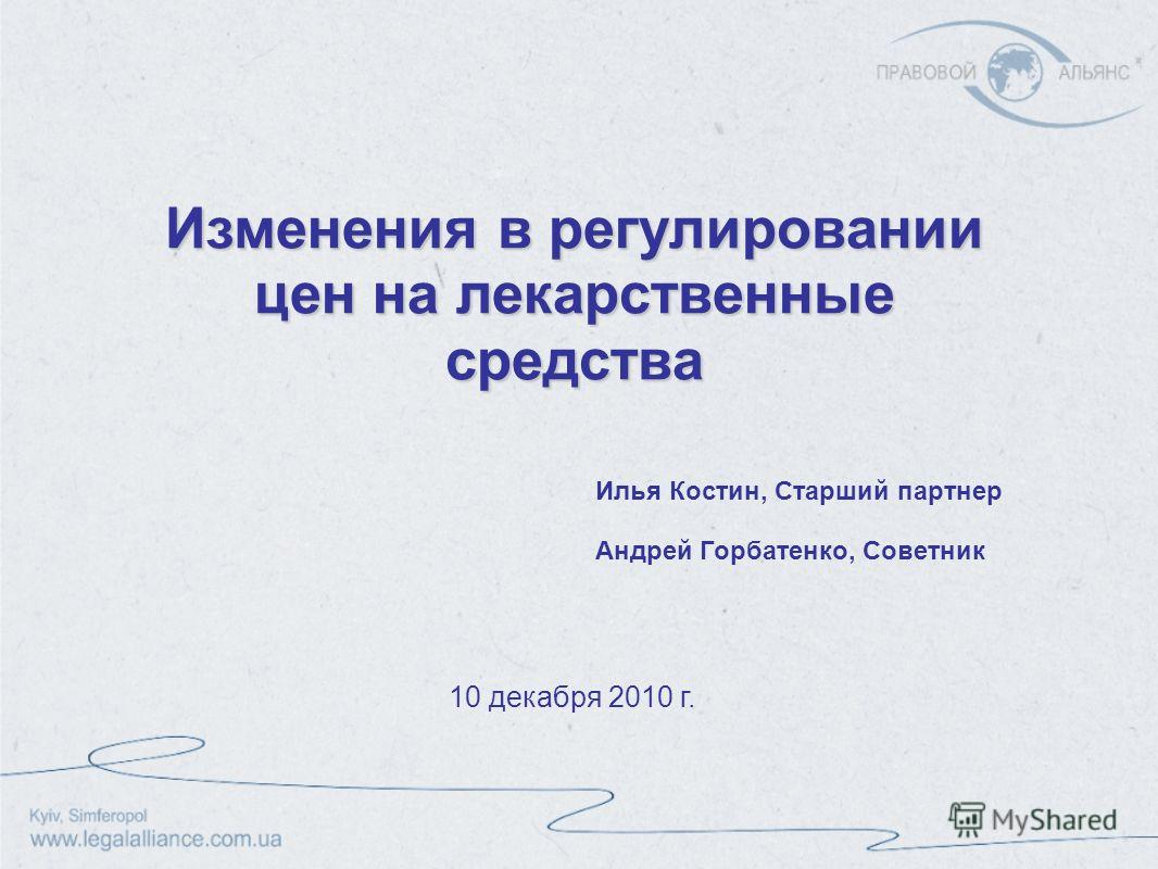 Изменения в регулировании цен на лекарственные средства Илья Костин, Cтарший партнер Андрей Горбатенко, Cоветник 10 декабря 2010 г.