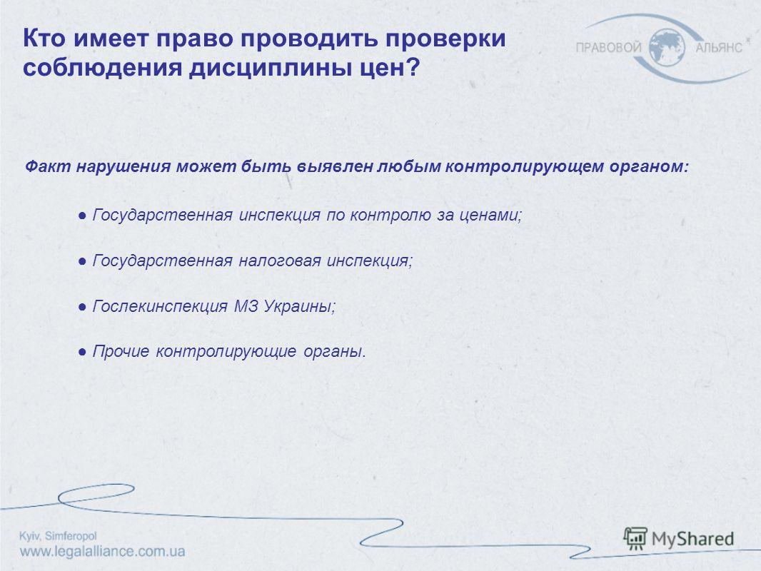 Факт нарушения может быть выявлен любым контролирующем органом: Кто имеет право проводить проверки соблюдения дисциплины цен? Государственная инспекция по контролю за ценами; Государственная налоговая инспекция; Гослекинспекция МЗ Украины; Прочие кон