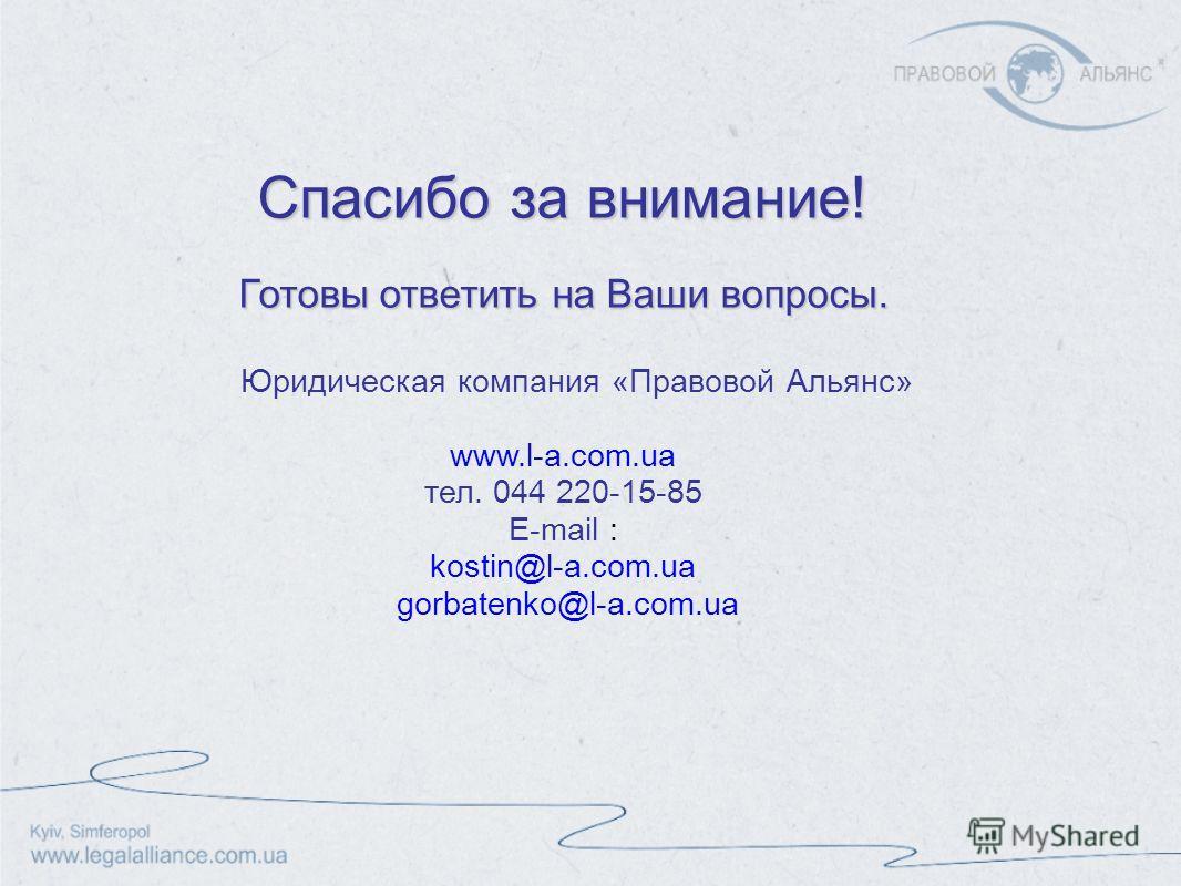 Спасибо за внимание! Готовы ответить на Ваши вопросы. Юридическая компания «Правовой Альянс» www.l-a.com.ua тел. 044 220-15-85 E-mail : kostin@l-a.com.ua gorbatenko@l-a.com.ua