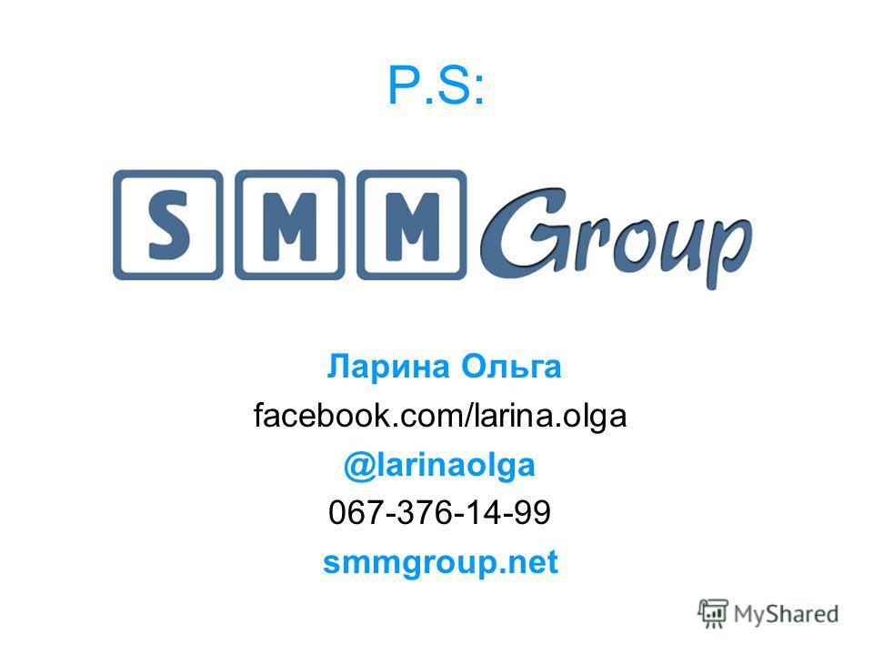 P.S:P.S: Ларина Ольга facebook.com/larina.olga @larinaolga 067-376-14-99 smmgroup.net