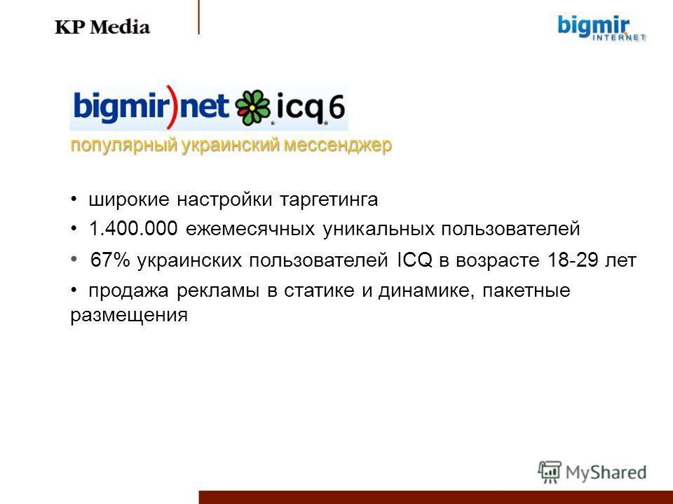 широкие настройки таргетинга 1.400.000 ежемесячных уникальных пользователей 67% украинских пользователей ICQ в возрасте 18-29 лет продажа рекламы в статике и динамике, пакетные размещения популярный украинский мессенджер