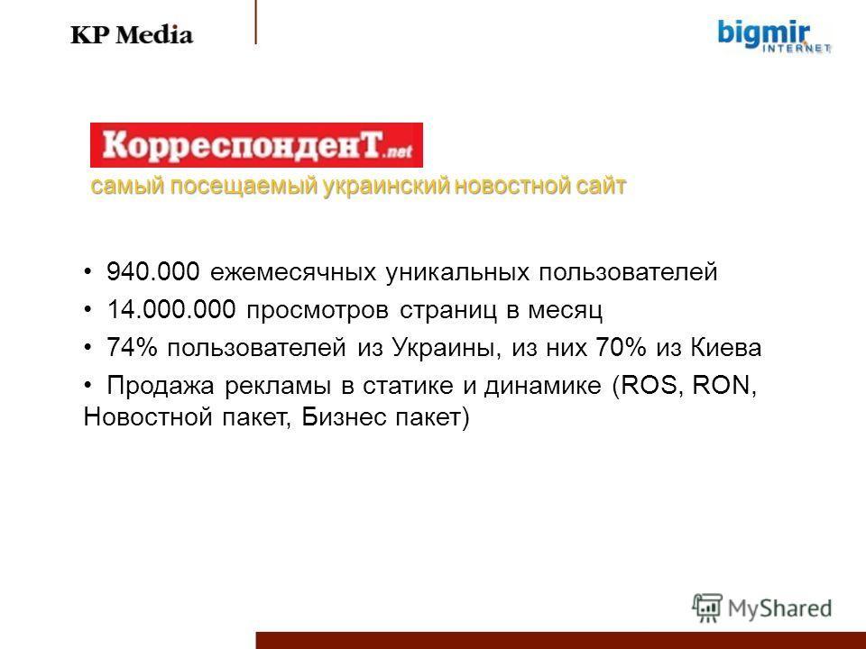 940.000 ежемесячных уникальных пользователей 14.000.000 просмотров страниц в месяц 74% пользователей из Украины, из них 70% из Киева Продажа рекламы в статике и динамике (ROS, RON, Новостной пакет, Бизнес пакет) самый посещаемый украинский новостной