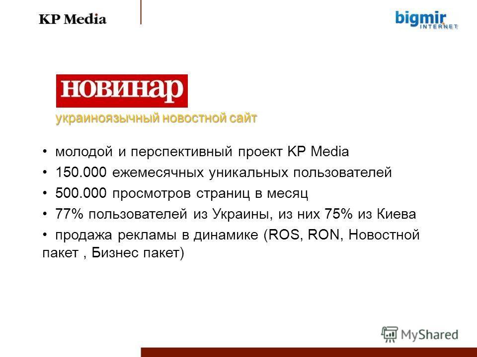 молодой и перспективный проект KP Media 150.000 ежемесячных уникальных пользователей 500.000 просмотров страниц в месяц 77% пользователей из Украины, из них 75% из Киева продажа рекламы в динамике (ROS, RON, Новостной пакет, Бизнес пакет) украиноязыч