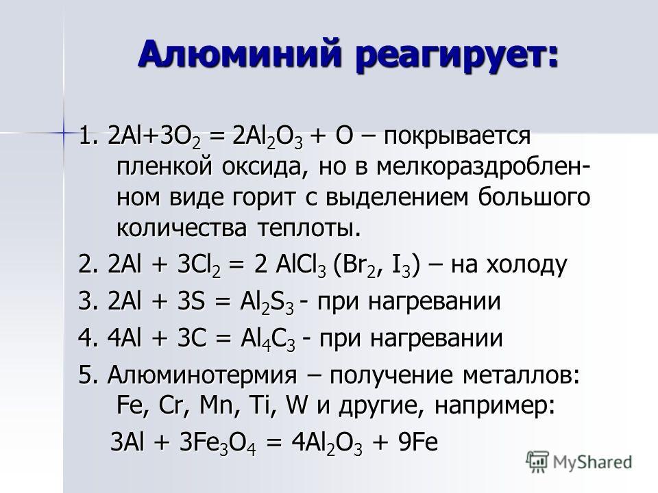 Алюминий реагирует: Алюминий реагирует: 1. 2Al+3O 2 = 2Al 2 O 3 + O – покрывается пленкой оксида, но в мелкораздроблен- ном виде горит с выделением большого количества теплоты. 2. 2Al + 3Cl 2 = 2 AlCl 3 (Br 2, I 3 ) – на холоду 3. 2Al + 3S = Al 2 S 3