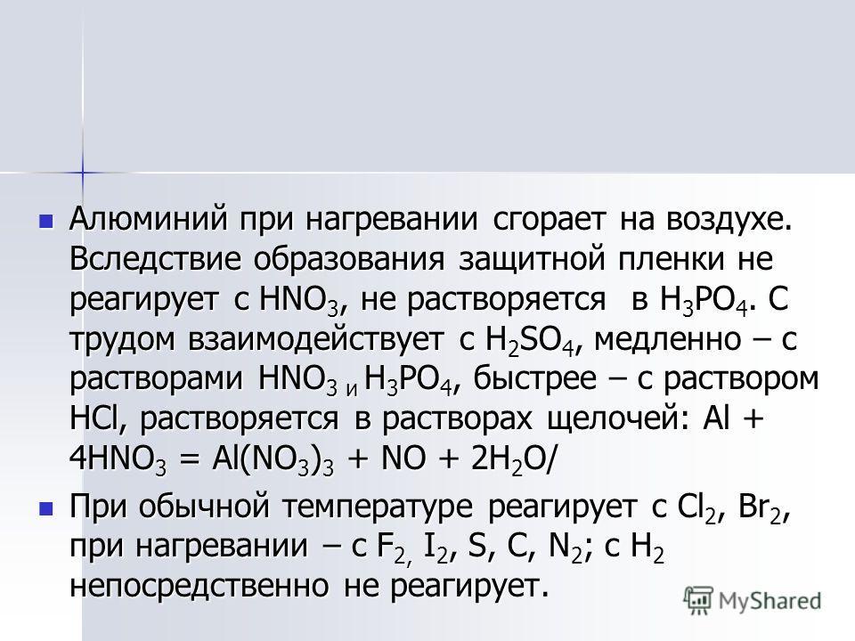 Алюминий при нагревании сгорает на воздухе. Вследствие образования защитной пленки не реагирует с HNO 3, не растворяется в H 3 PO 4. С трудом взаимодействует с H 2 SO 4, медленно – с растворами HNO 3 и H 3 PO 4, быстрее – с раствором HCl, растворяетс