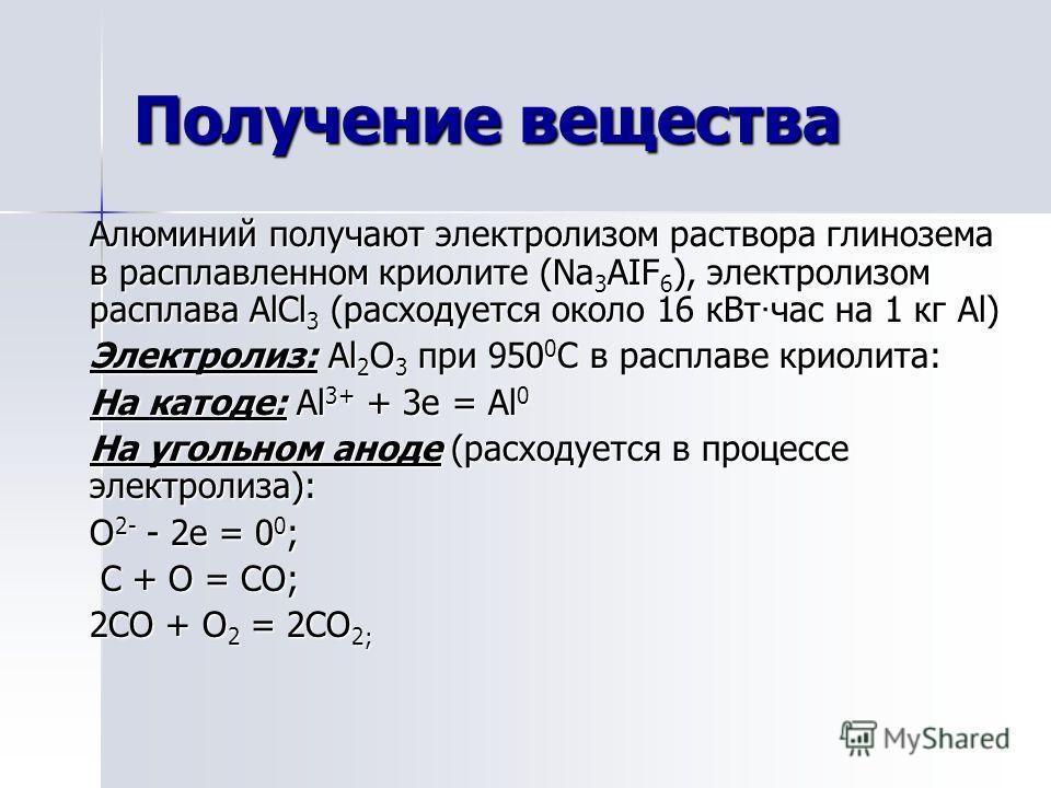 Получение вещества Алюминий получают электролизом раствора глинозема в расплавленном криолите (Na 3 AIF 6 ), электролизом расплава AlCl 3 (расходуется около 16 кВт · час на 1 кг Al) Электролиз: Al 2 O 3 при 950 0 С в расплаве криолита: На катоде: Al