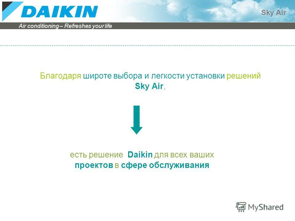 Air conditioning – Refreshes your life Sky Air Благодаря широте выбора и легкости установки решений Sky Air, есть решение Daikin для всех ваших проектов в сфере обслуживания
