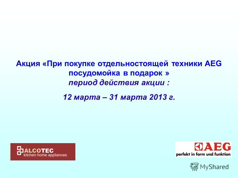 Акция «При покупке отдельностоящей техники АЕG посудомойка в подарок » период действия акции : 12 марта – 31 марта 2013 г.