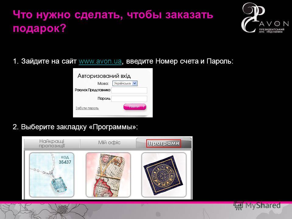 Что нужно сделать, чтобы заказать подарок? 1.Зайдите на сайт www.avon.ua, введите Номер счета и Пароль:www.avon.ua 2. Выберите закладку «Программы»:
