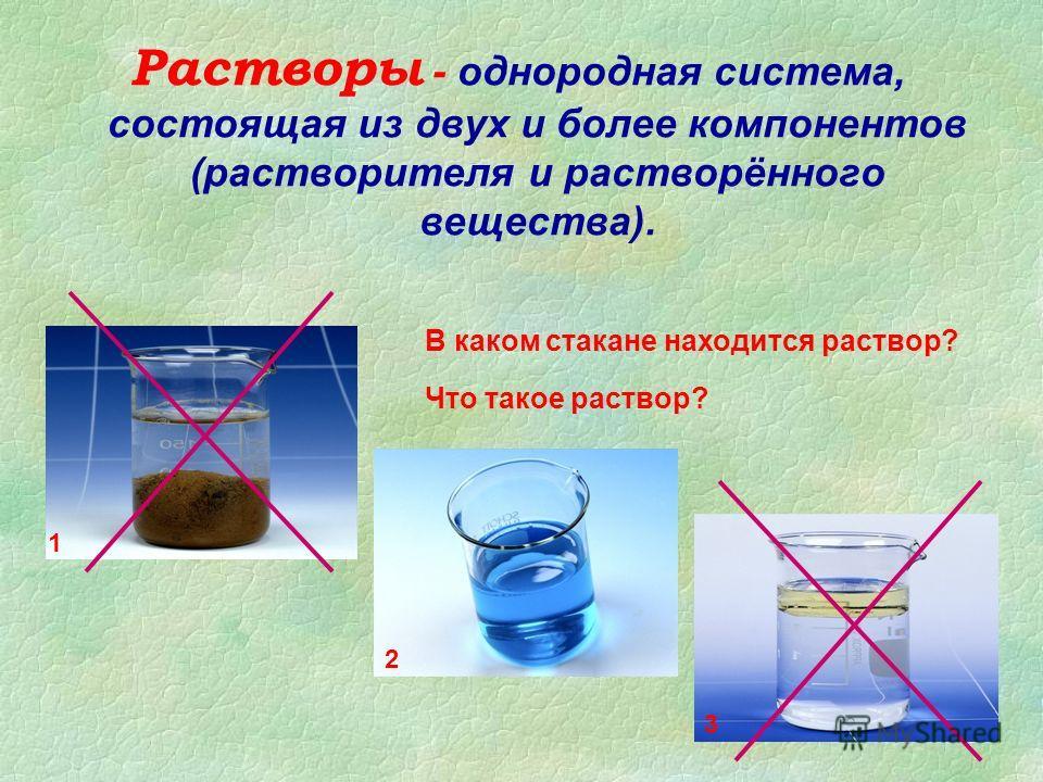 Растворы - однородная система, состоящая из двух и более компонентов (растворителя и растворённого вещества). В каком стакане находится раствор? Что такое раствор? 1 3 2
