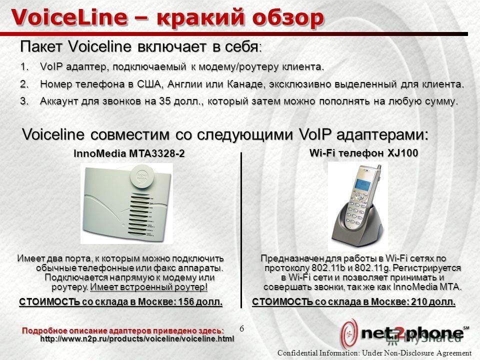 Confidential Information: Under Non-Disclosure Agreement 6 VoiceLine – кракий обзор Пакет Voiceline включает в себя : 1.VoIP адаптер, подключаемый к модему/роутеру клиента. 2.Номер телефона в США, Англии или Канаде, эксклюзивно выделенный для клиента