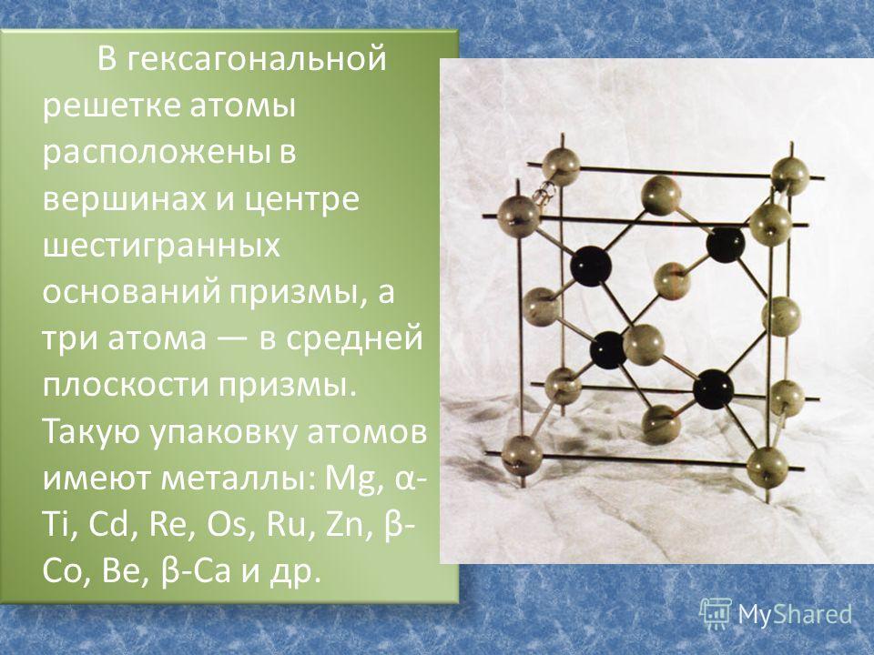 В гексагональной решетке атомы расположены в вершинах и центре шестигранных оснований призмы, а три атома в средней плоскости призмы. Такую упаковку атомов имеют металлы: Mg, α- Ti, Cd, Re, Os, Ru, Zn, β- Co, Be, β-Ca и др.