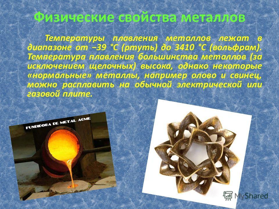 Физические свойства металлов Температуры плавления металлов лежат в диапазоне от 39 °C (ртуть) до 3410 °C (вольфрам). Температура плавления большинства металлов (за исключением щелочных) высока, однако некоторые «нормальные» металлы, например олово и