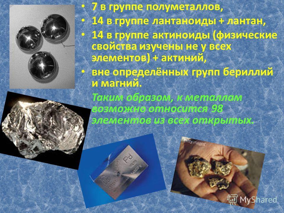 7 в группе полуметаллов, 14 в группе лантаноиды + лантан, 14 в группе актиноиды (физические свойства изучены не у всех элементов) + актиний, вне определённых групп бериллий и магний. Таким образом, к металлам возможно относится 98 элементов из всех о