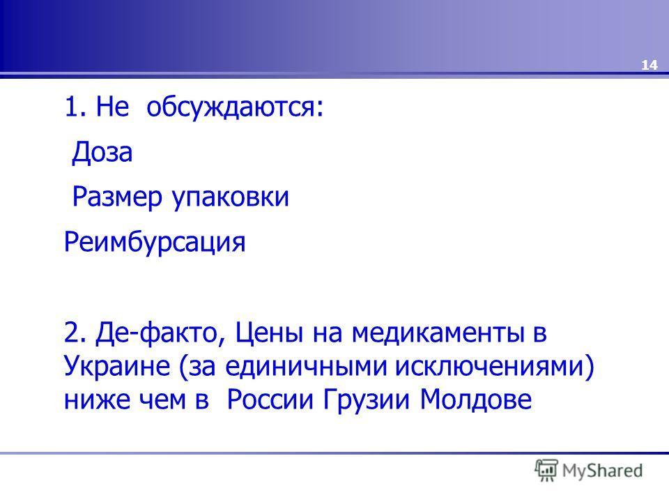 1. Не обсуждаются: Доза Размер упаковки Реимбурсация 2. Де-факто, Цены на медикаменты в Украине (за единичными исключениями) ниже чем в России Грузии Молдове 14
