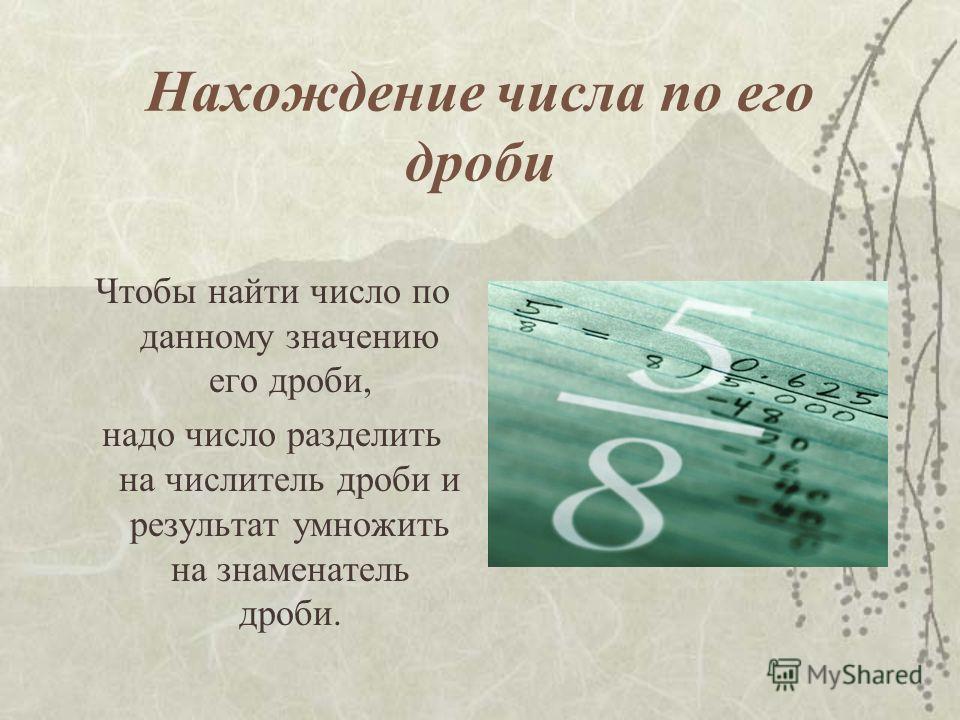 Нахождение числа по его дроби Чтобы найти число по данному значению его дроби, надо число разделить на числитель дроби и результат умножить на знаменатель дроби.
