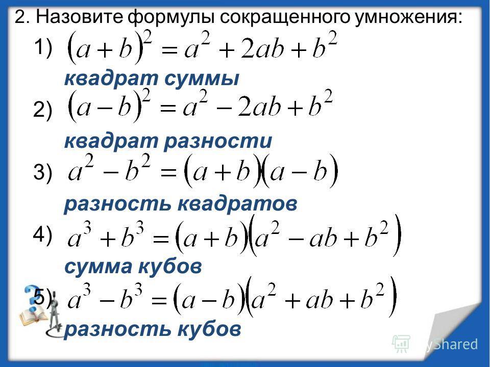 2. Назовите формулы сокращенного умножения: 1) квадрат суммы 2) квадрат разности 3) разность квадратов 4) сумма кубов 5) разность кубов