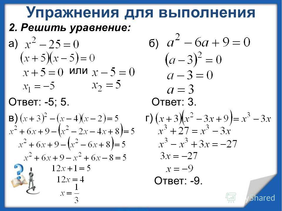 Упражнения для выполнения 2. Решить уравнение: а) б) или Ответ: -5; 5. Ответ: 3. в) г) Ответ: -9.