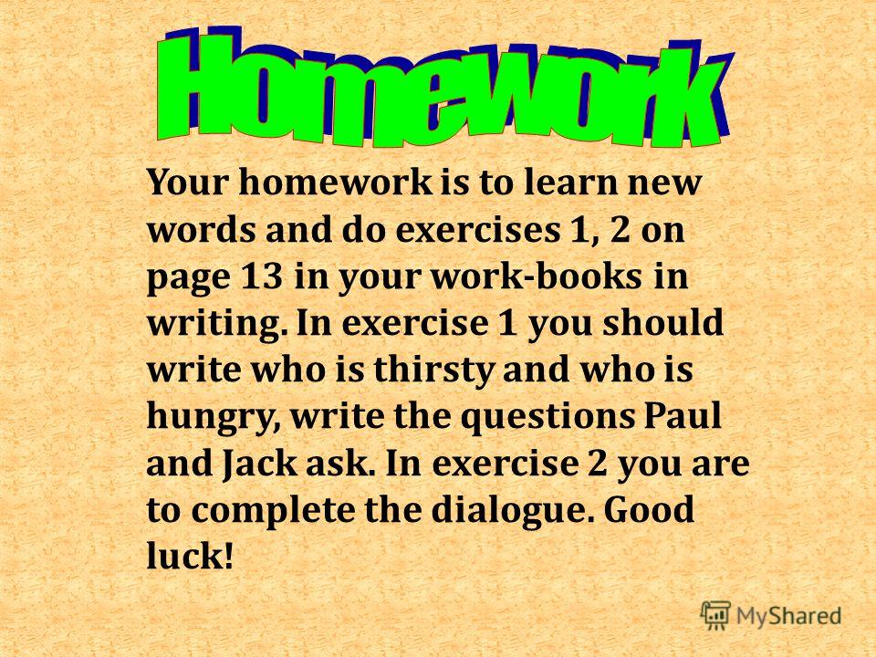 Your homework is to learn new words and do exercises 1, 2 on page 13 in your work-books in writing. In exercise 1 you should write who is thirsty and who is hungry, write the questions Paul and Jack ask. In exercise 2 you are to complete the dialogue