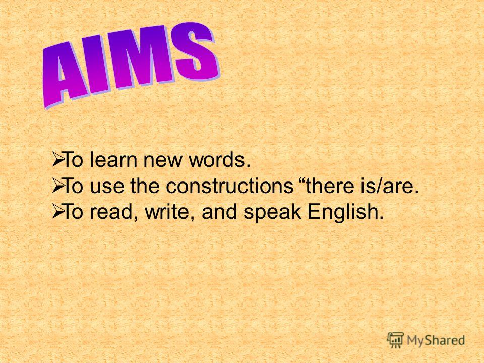 To learn new words. To use the constructions there is/are. To read, write, and speak English.