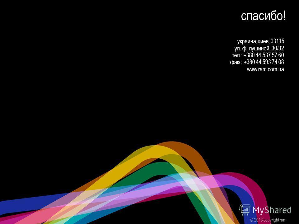 © 2013 copyright ram украина, киев, 03115 ул. ф. пушиной, 30/32 тел.: +380 44 537 57 60 факс: +380 44 593 74 08 www.ram.com.ua спасибо!
