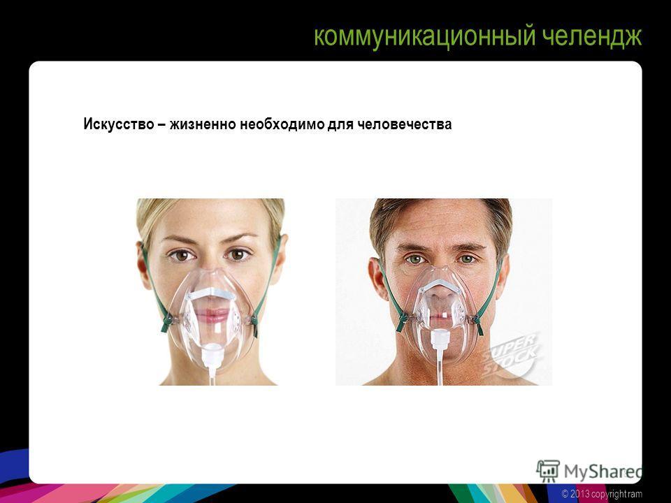 коммуникационный челендж © 2013 copyright ram 8 Искусство – жизненно необходимо для человечества