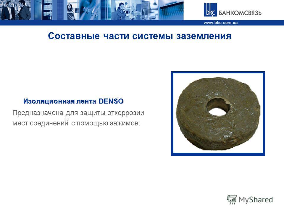 Составные части системы заземления Изоляционная лента DENSO Предназначена для защиты откоррозии мест соединений с помощью зажимов.
