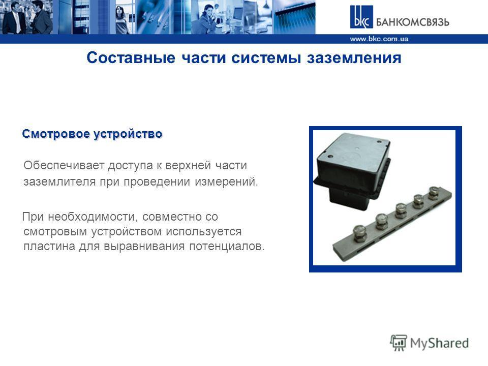 Составные части системы заземления Смотровое устройство Смотровое устройство Обеспечивает доступа к верхней части заземлителя при проведении измерений. При необходимости, совместно со смотровым устройством используется пластина для выравнивания потен