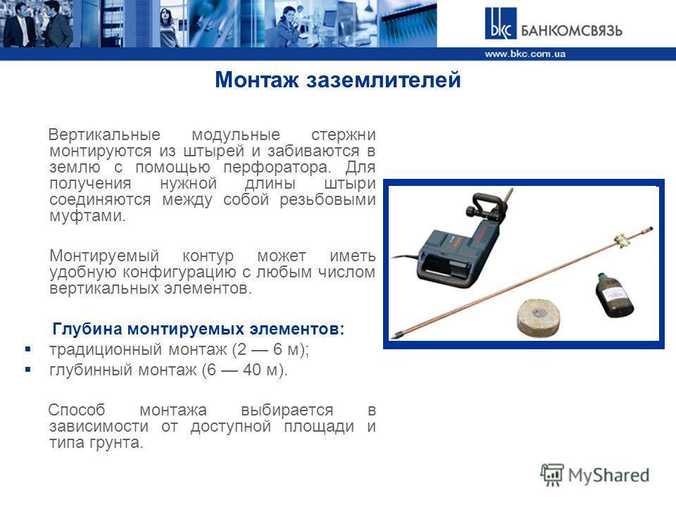 Монтаж заземлителей Вертикальные модульные стержни монтируются из штырей и забиваются в землю с помощью перфоратора. Для получения нужной длины штыри соединяются между собой резьбовыми муфтами. Монтируемый контур может иметь удобную конфигурацию с лю