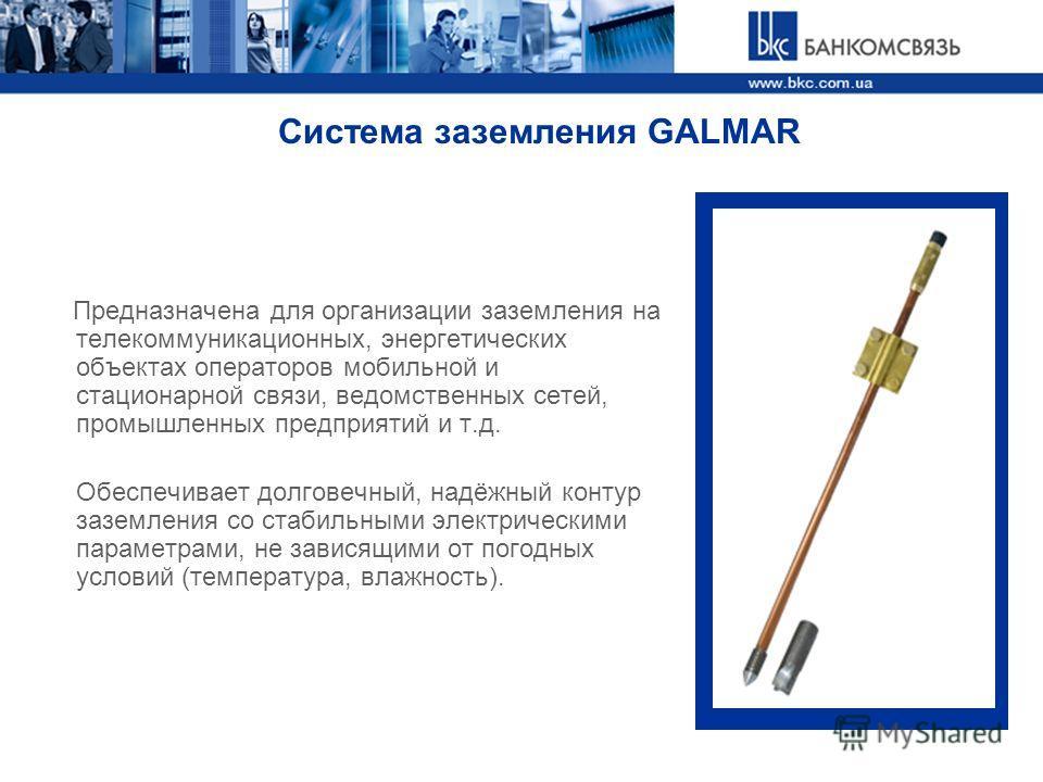 Система заземления GALMAR Предназначена для организации заземления на телекоммуникационных, энергетических объектах операторов мобильной и стационарной связи, ведомственных сетей, промышленных предприятий и т.д. Обеспечивает долговечный, надёжный кон