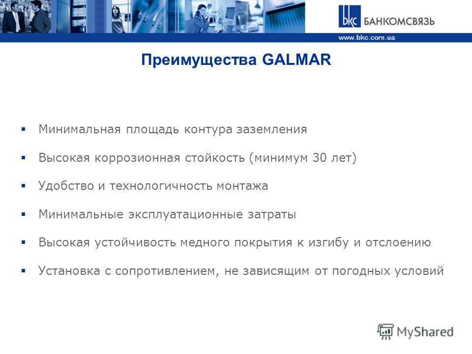 Преимущества GALMAR Минимальная площадь контура заземления Высокая коррозионная стойкость (минимум 30 лет) Удобство и технологичность монтажа Минимальные эксплуатационные затраты Высокая устойчивость медного покрытия к изгибу и отслоению Установка с