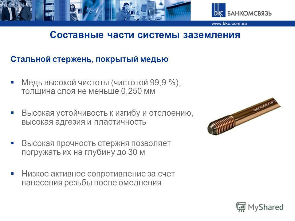 Стальной стержень, покрытый медью Медь высокой чистоты (чистотой 99,9 %), толщина слоя не меньше 0,250 мм Высокая устойчивость к изгибу и отслоению, высокая адгезия и пластичность Высокая прочность стержня позволяет погружать их на глубину до 30 м Ни