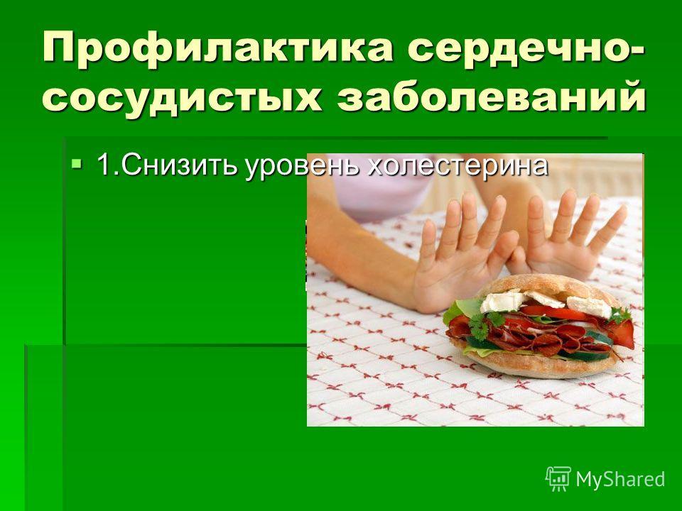 Профилактика сердечно- сосудистых заболеваний 1.Снизить уровень холестерина 1.Снизить уровень холестерина