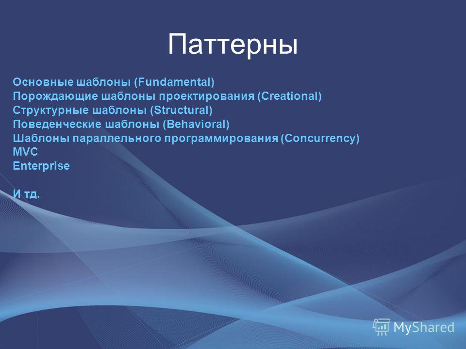 Паттерны Основные шаблоны (Fundamental) Порождающие шаблоны проектирования (Creational) Структурные шаблоны (Structural) Поведенческие шаблоны (Behavioral) Шаблоны параллельного программирования (Concurrency) MVC Enterprise И тд.