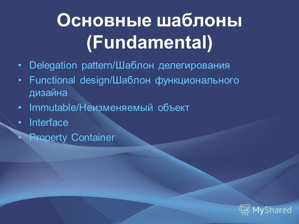 Основные шаблоны (Fundamental) Delegation pattern/Шаблон делегирования Functional design/Шаблон функционального дизайна Immutable/Неизменяемый объект Interface Property Container
