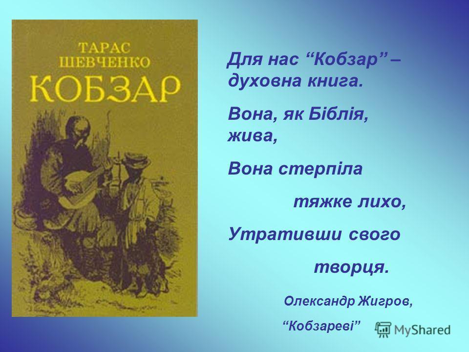 Для нас Кобзар – духовна книга. Вона, як Біблія, жива, Вона стерпіла тяжке лихо, Утративши свого творця. Олександр Жигров, Кобзареві
