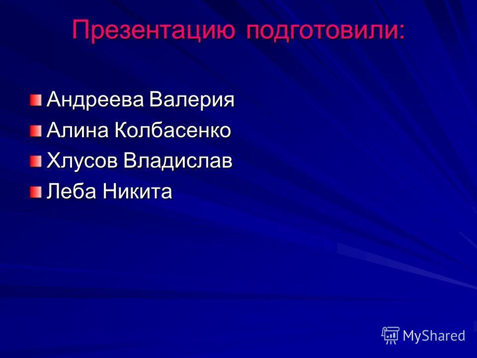 Презентацию подготовили: Андреева Валерия Алина Колбасенко Хлусов Владислав Леба Никита