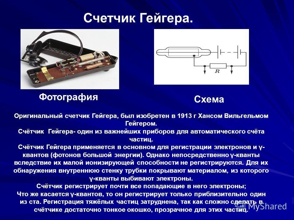 Счетчик Гейгера. Схема Фотография Оригинальный счетчик Гейгера, был изобретен в 1913 г Хансом Вильгельмом Гейгером. Счётчик Гейгера- один из важнейших приборов для автоматического счёта частиц. Счётчик Гейгера применяется в основном для регистрации э