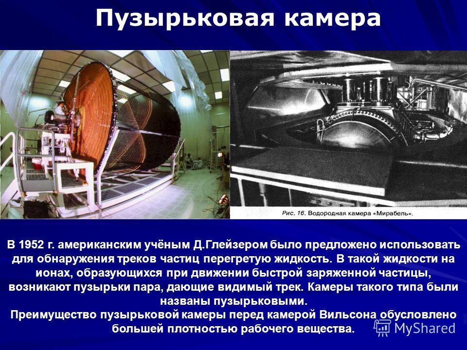 Пузырьковая камера В 1952 г. американским учёным Д.Глейзером было предложено использовать для обнаружения треков частиц перегретую жидкость. В такой жидкости на ионах, образующихся при движении быстрой заряженной частицы, возникают пузырьки пара, даю