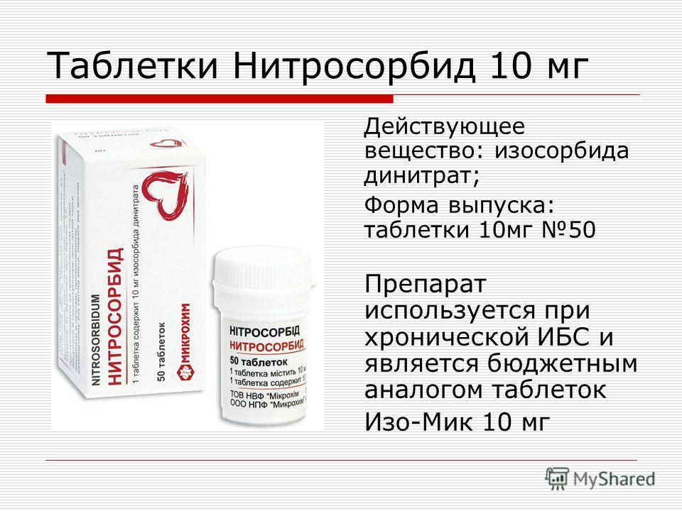 Таблетки Нитросорбид 10 мг Действующее вещество: изосорбида динитрат; Форма выпуска: таблетки 10мг 50 Препарат используется при хронической ИБС и является бюджетным аналогом таблеток Изо-Мик 10 мг