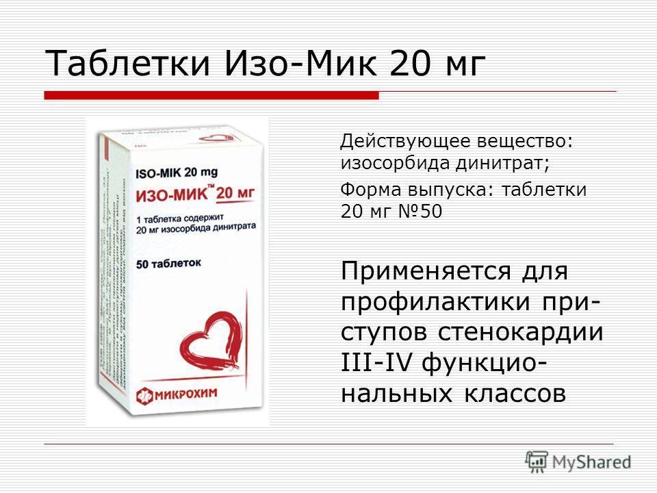 Таблетки Изо-Мик 20 мг Действующее вещество: изосорбида динитрат; Форма выпуска: таблетки 20 мг 50 Применяется для профилактики при- ступов стенокардии III-IV функцио- нальных классов