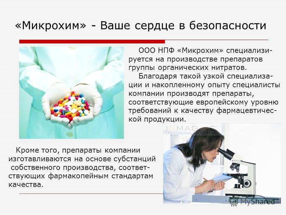 «Микрохим» - Ваше сердце в безопасности ООО НПФ «Микрохим» специализи- руется на производстве препаратов группы органических нитратов. Благодаря такой узкой специализа- ции и накопленному опыту специалисты компании производят препараты, соответствующ