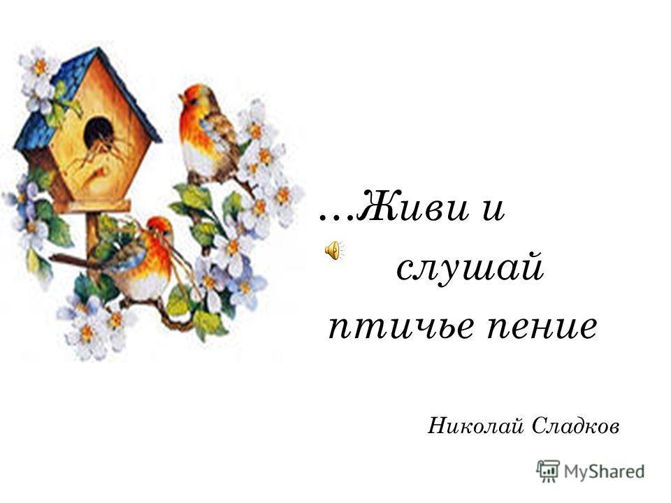 …Живи и слушай птичье пение Николай Сладков