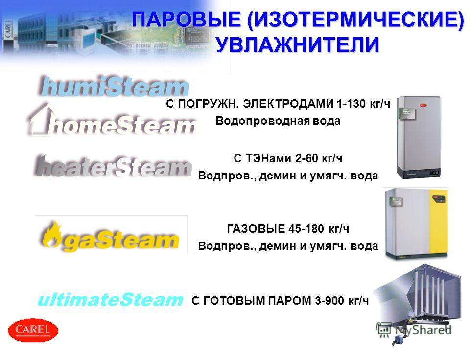 4 ГАЗОВЫЕ 45-180 кг/ч Водпров., демин и умягч. вода ПАРОВЫЕ (ИЗОТЕРМИЧЕСКИЕ) УВЛАЖНИТЕЛИ С ПОГРУЖН. ЭЛЕКТРОДАМИ 1-130 кг/ч Водопроводная вода ultimateSteam С ГОТОВЫМ ПАРОМ 3-900 кг/ч С ТЭНами 2-60 кг/ч Водпров., демин и умягч. вода