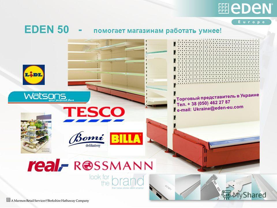 EDEN 50 - помогает магазинам работать умнее! Торговый представитель в Украине Тел. + 38 (050) 462 27 87 e-mail: Ukraine@eden-eu.com