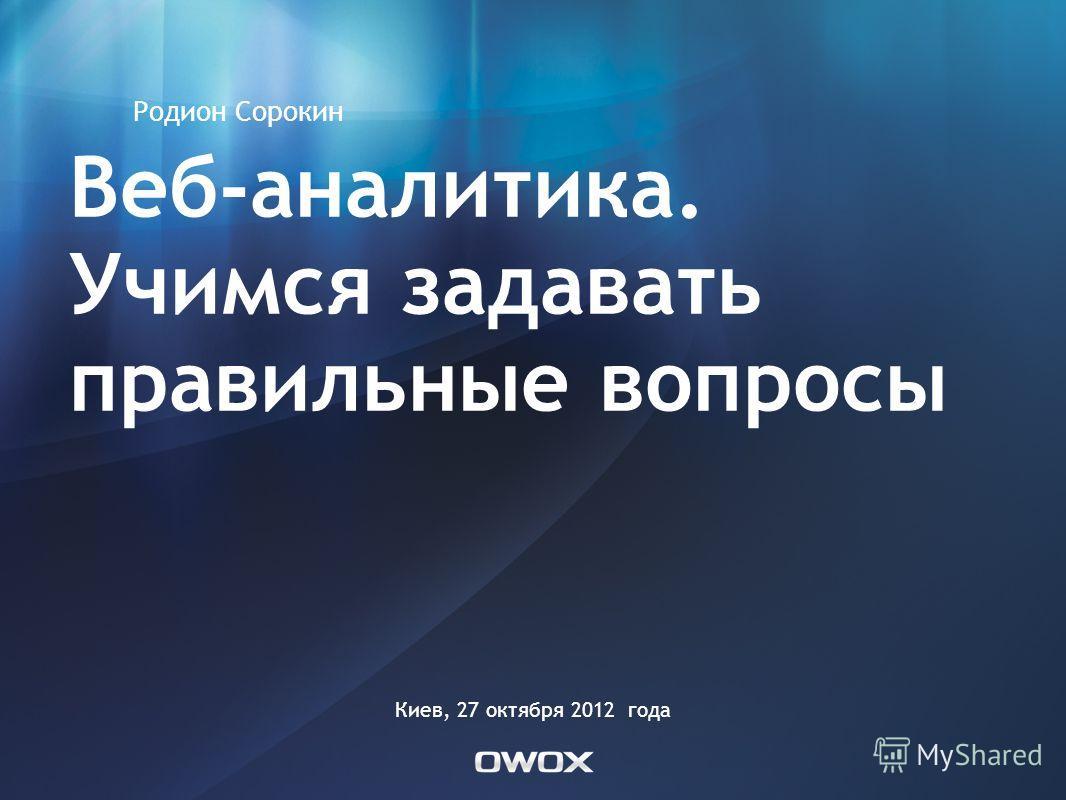 Веб-аналитика. Учимся задавать правильные вопросы Родион Сорокин Киев, 27 октября 2012 года