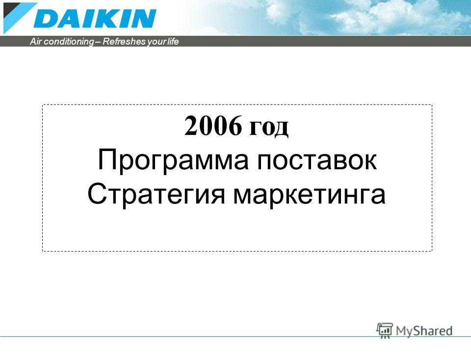 Air conditioning – Refreshes your life 2006 год Программа поставок Стратегия маркетинга