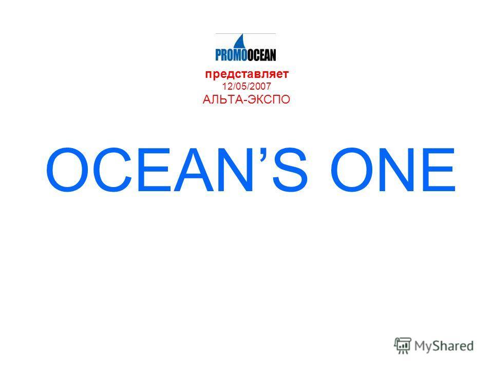 представляет 12/05/2007 АЛЬТА-ЭКСПО OCEANS ONE