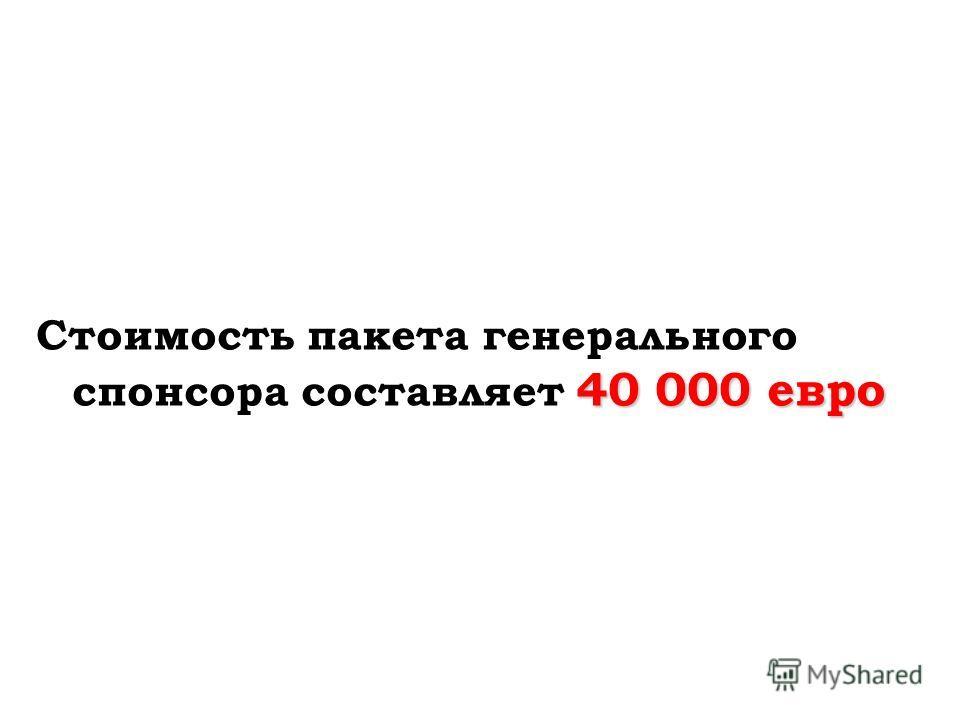 40 000 евро Стоимость пакета генерального спонсора составляет 40 000 евро